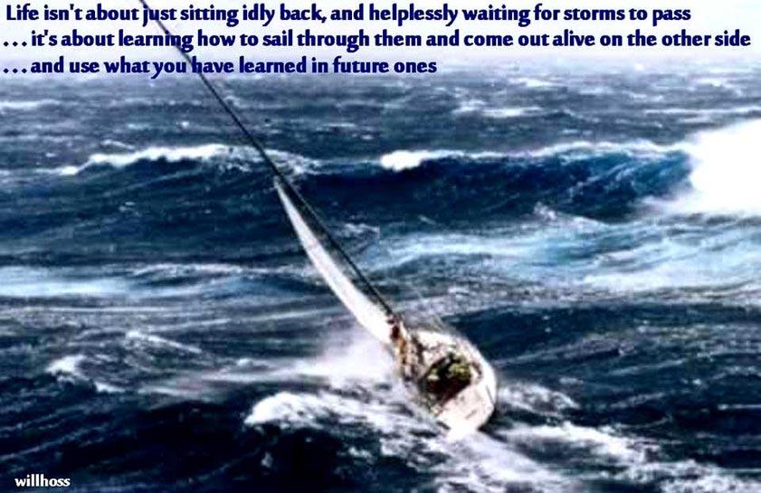 Livet handler ikke om bare at sidde passivt tilbage, og hjælpeløst vente til stormene passerer... Det handler om at lære at sejle igennem dem og komme ud levende på den anden side... Og bruge hvad du har lært i fremtidige uvejr.